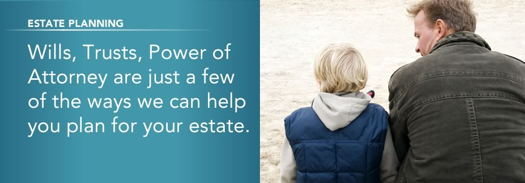 Estate Planning. Wills, Trusts, Pwer of Attorney are just a few of the ways we can help you plan for your estate.